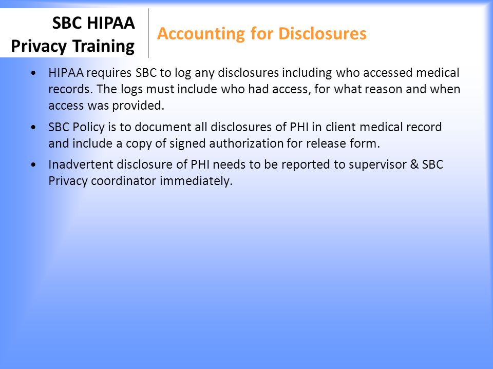 SBC HIPAA Privacy Training Accounting for Disclosures HIPAA requires SBC to log any disclosures including who accessed medical records. The logs must