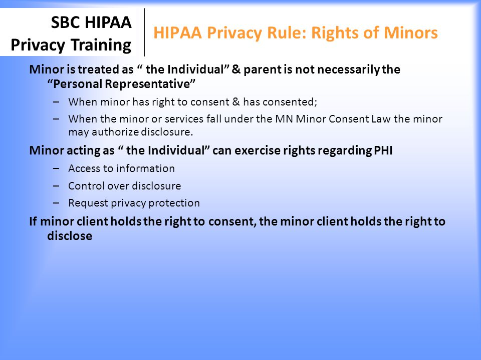 SBC HIPAA Privacy Training HIPAA Privacy Rule: Rights of Minors Minor is treated as the Individual & parent is not necessarily the Personal Representa