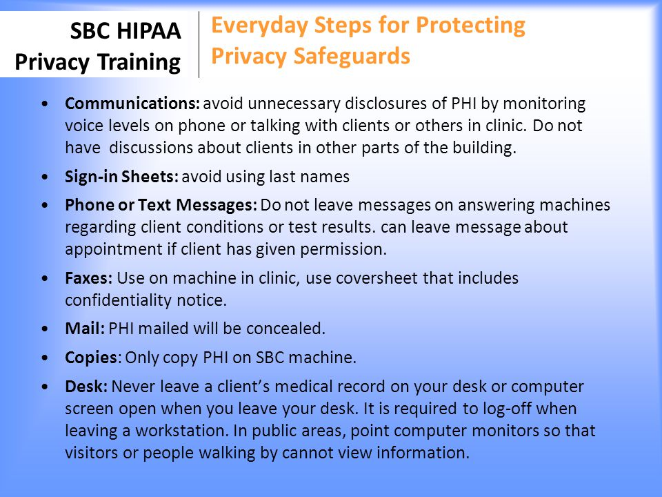 SBC HIPAA Privacy Training Everyday Steps for Protecting Privacy Safeguards Communications: avoid unnecessary disclosures of PHI by monitoring voice l