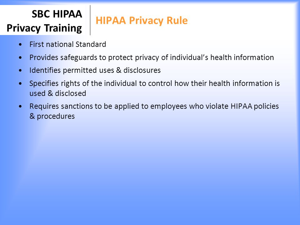 SBC HIPAA Privacy Training HIPAA Privacy Rule Coverage Who Covered Entities: healthcare providers, health care plans, health care clearing houses What is required Covered Entity: Name a privacy officer to be responsible for communicating policies & procedures, identify staff whose roles require access to PHI, staff training, ensure safeguards are in place to protect PHI, maintain documentation and monitor compliance & apply sanctions Staff: attend training, read and understand SBC Notice of Privacy Practice, Understand HIPAA Rule impact on their jobs When Rule enforcement began in 2003 SBC to become a covered entity in 2012 when we implement Electronic Medical Record/ Practice Management