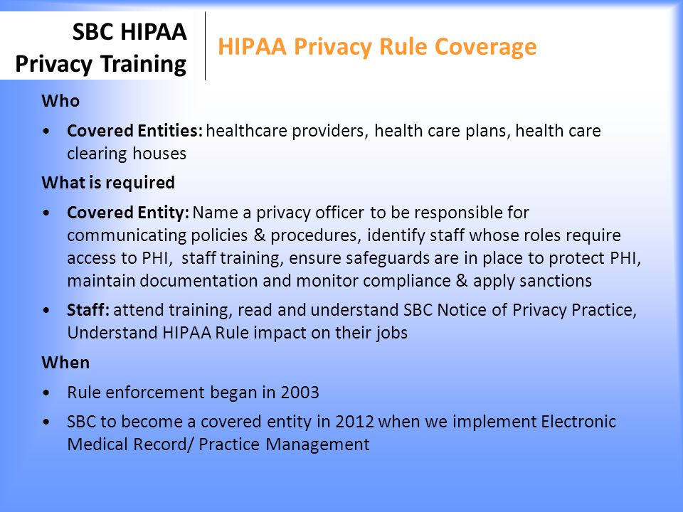 SBC HIPAA Privacy Training The HIPAA Privacy Rule Applies to health care providers, health plans &healthcare clearinghouses.
