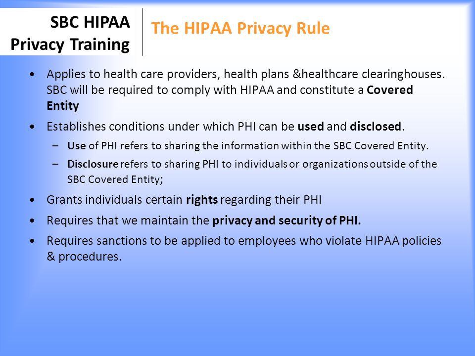 SBC HIPAA Privacy Training The HIPAA Security Rule Establishes administrative, technical and physical standards for the security of electronic health information Implemented to protect confidentiality, integrity and availability of PHI that is maintained and transmitted electronically Requires a sanction policy to discipline employees who do not follow security policies