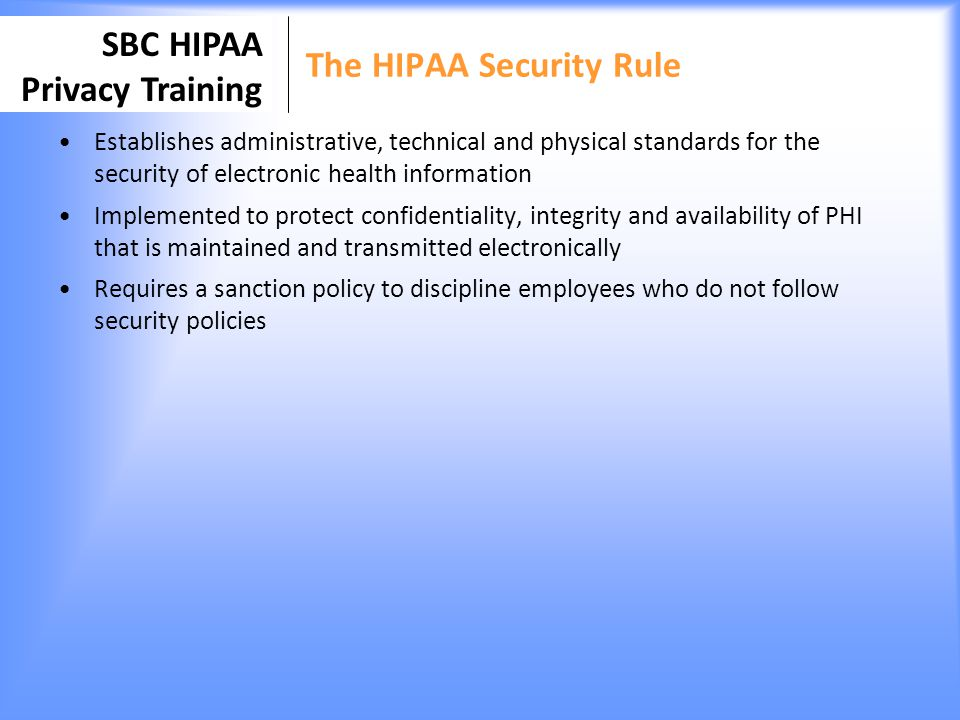 SBC HIPAA Privacy Training Individual Right to Access and Amendment Clients have a right to inspect and copy their Medical Record The client is required to complete a request access form Clients can also request amendments to their medical records Exceptions to this rule: –Psychotherapy notes if could endanger civil or criminal hearings –Information compiled in reasonable anticipation of, or use in, a civil, criminal or administrative action or proceeding.