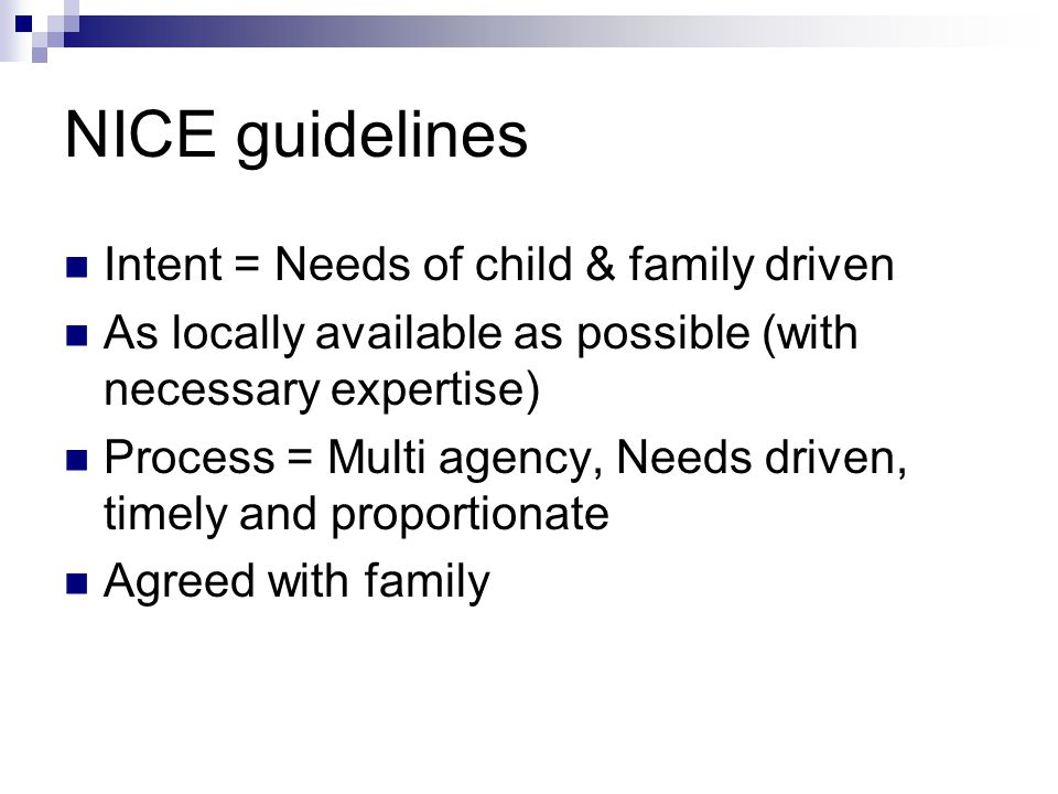 NICE guidelines Intent = Needs of child & family driven As locally available as possible (with necessary expertise) Process = Multi agency, Needs driven, timely and proportionate Agreed with family