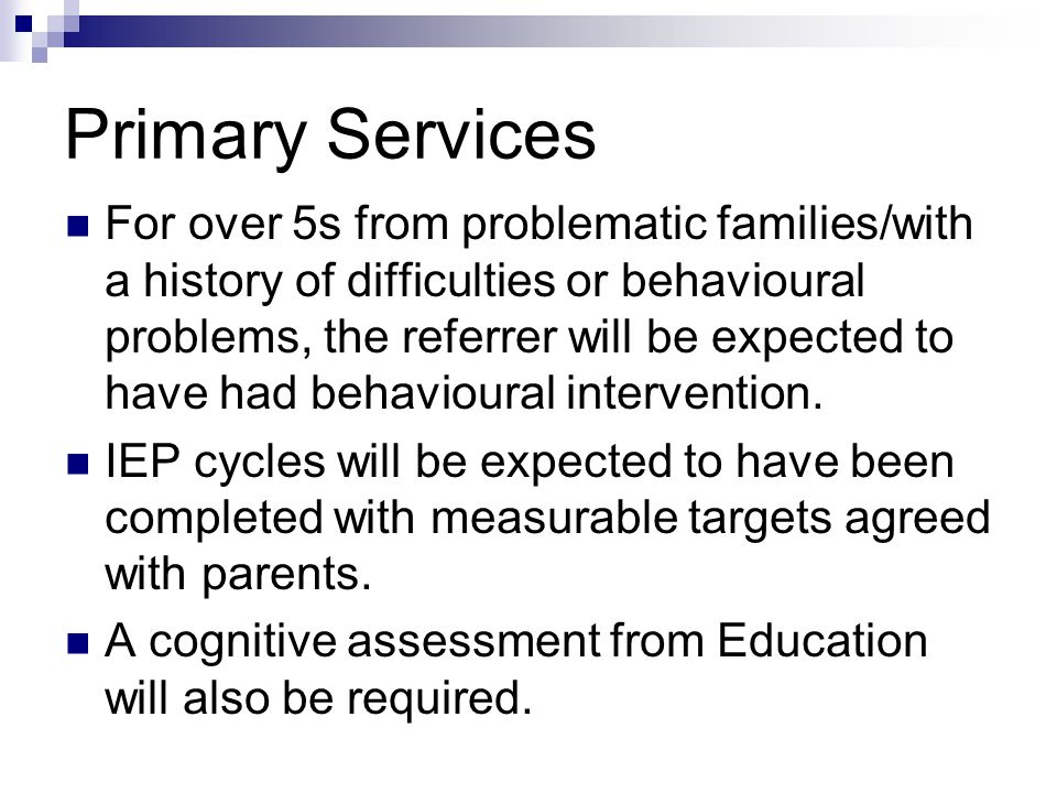Primary Services For over 5s from problematic families/with a history of difficulties or behavioural problems, the referrer will be expected to have had behavioural intervention.