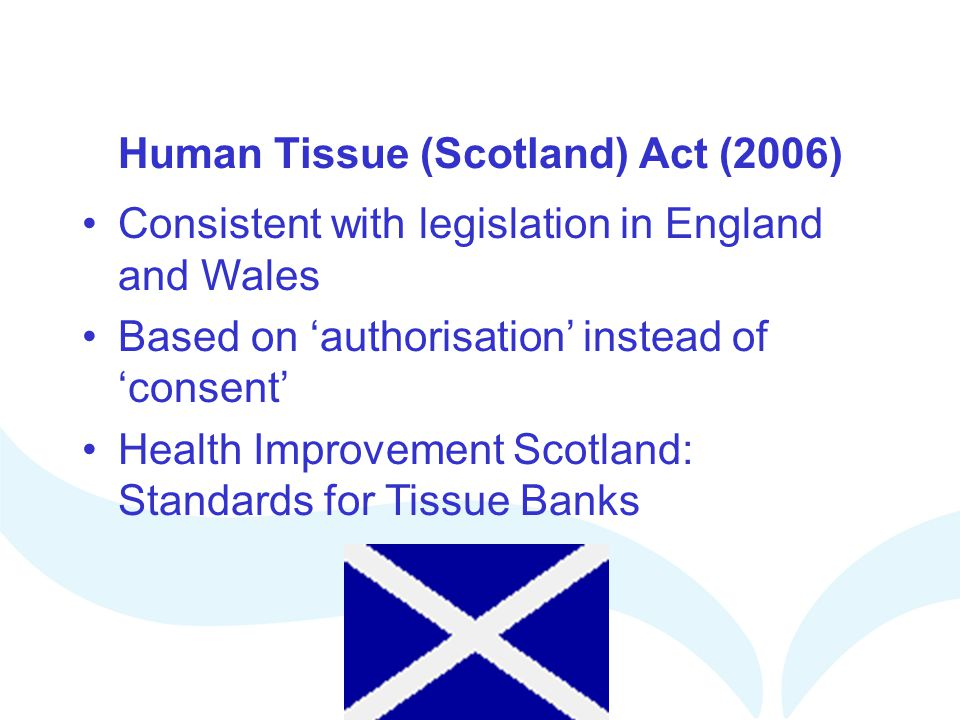 Human Tissue (Scotland) Act (2006) Consistent with legislation in England and Wales Based on authorisation instead of consent Health Improvement Scotl