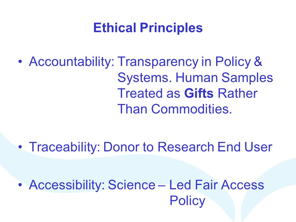 Ethical Principles Accountability: Transparency in Policy & Systems. Human Samples Treated as Gifts Rather Than Commodities. Traceability: Donor to Re
