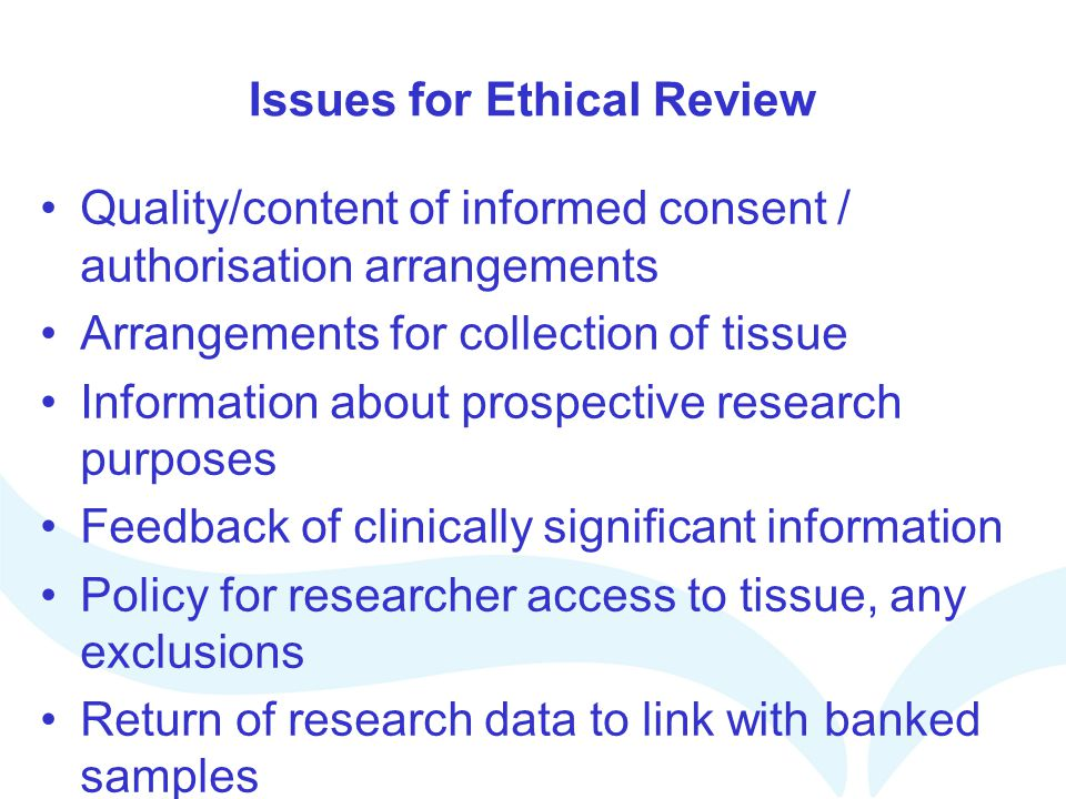 Issues for Ethical Review Quality/content of informed consent / authorisation arrangements Arrangements for collection of tissue Information about pro