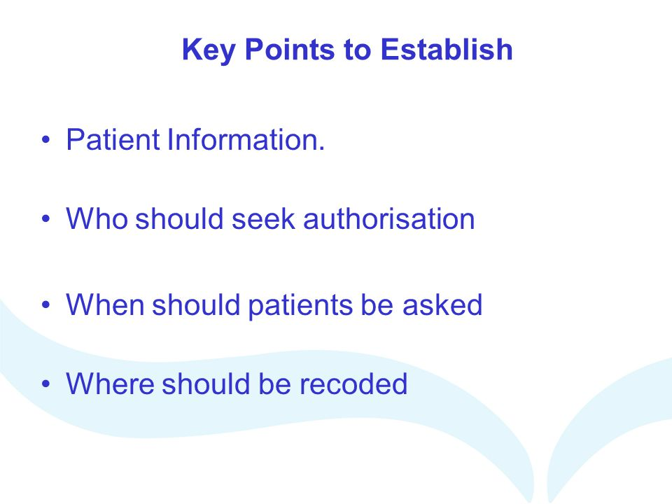 Key Points to Establish Patient Information. Who should seek authorisation When should patients be asked Where should be recoded
