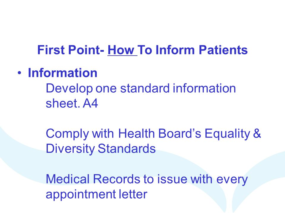 First Point- How To Inform Patients Information Develop one standard information sheet. A4 Comply with Health Boards Equality & Diversity Standards Me