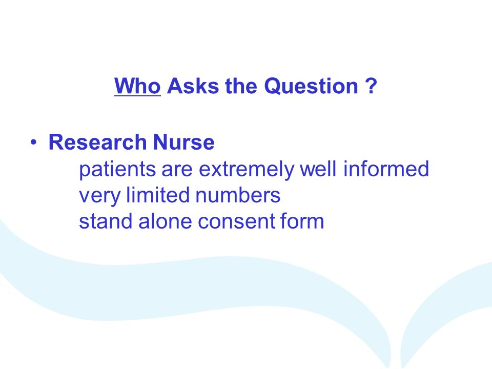 Who Asks the Question ? Research Nurse patients are extremely well informed very limited numbers stand alone consent form