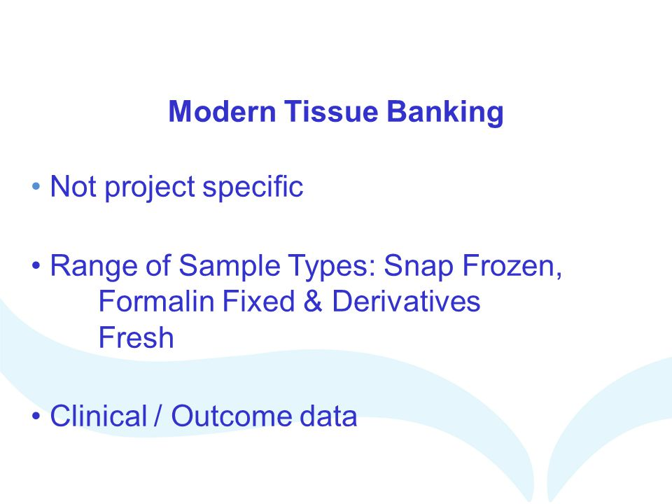 Modern Tissue Banking Not project specific Range of Sample Types: Snap Frozen, Formalin Fixed & Derivatives Fresh Clinical / Outcome data