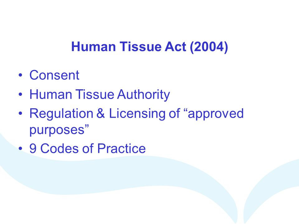Human Tissue Act (2004) Consent is a positive act Do not need to obtain consent personally but need to be confident of procedures and review them regularly Can be specific and / or general (broad and enduring)