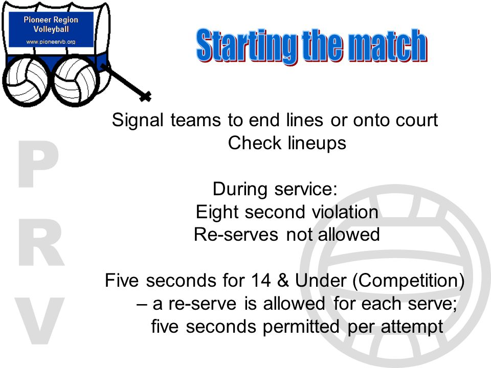 PRVPRV Signal teams to end lines or onto court Check lineups During service: Eight second violation Re-serves not allowed Five seconds for 14 & Under