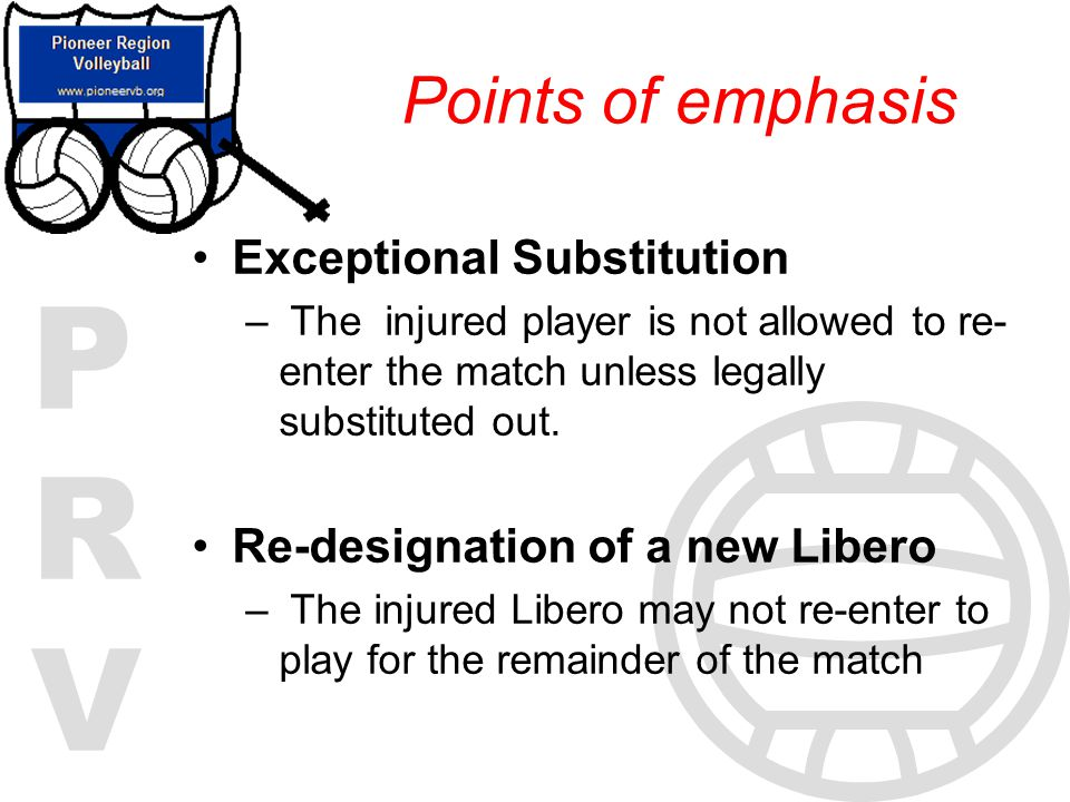 PRVPRV Exceptional Substitution – The injured player is not allowed to re- enter the match unless legally substituted out. Re-designation of a new Lib