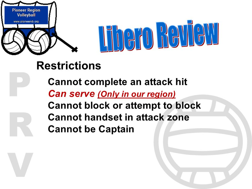 PRVPRV Restrictions Cannot complete an attack hit Can serve (Only in our region) Cannot block or attempt to block Cannot handset in attack zone Cannot