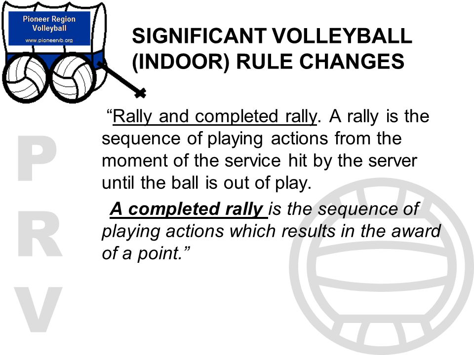 PRVPRV SIGNIFICANT VOLLEYBALL (INDOOR) RULE CHANGES Rally and completed rally. A rally is the sequence of playing actions from the moment of the servi