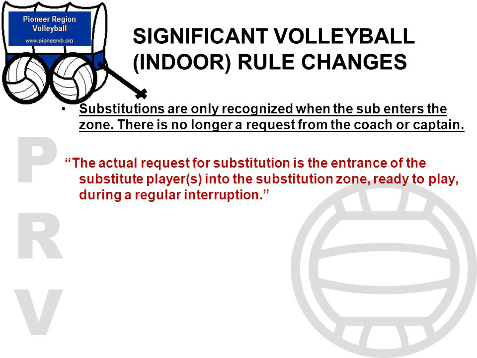 PRVPRV SIGNIFICANT VOLLEYBALL (INDOOR) RULE CHANGES Substitutions are only recognized when the sub enters the zone. There is no longer a request from
