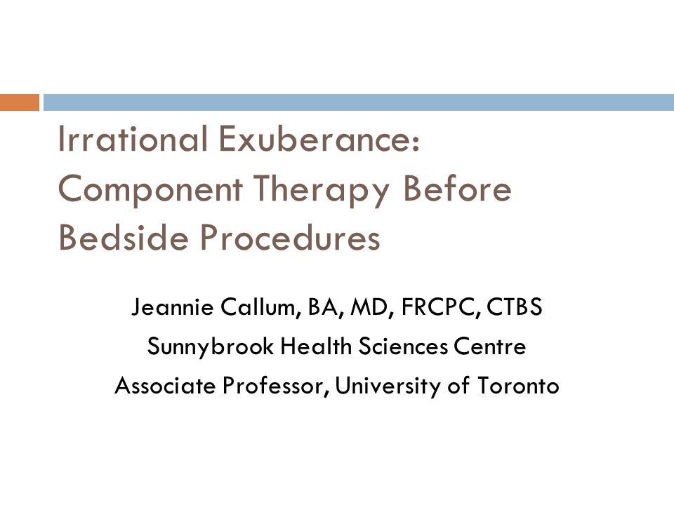 Irrational Exuberance: Component Therapy Before Bedside Procedures Jeannie Callum, BA, MD, FRCPC, CTBS Sunnybrook Health Sciences Centre Associate Pro