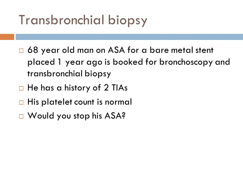 Transbronchial biopsy 68 year old man on ASA for a bare metal stent placed 1 year ago is booked for bronchoscopy and transbronchial biopsy He has a hi
