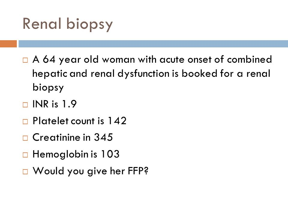 Renal biopsy A 64 year old woman with acute onset of combined hepatic and renal dysfunction is booked for a renal biopsy INR is 1.9 Platelet count is 142 Creatinine in 345 Hemoglobin is 103 Would you give her FFP?