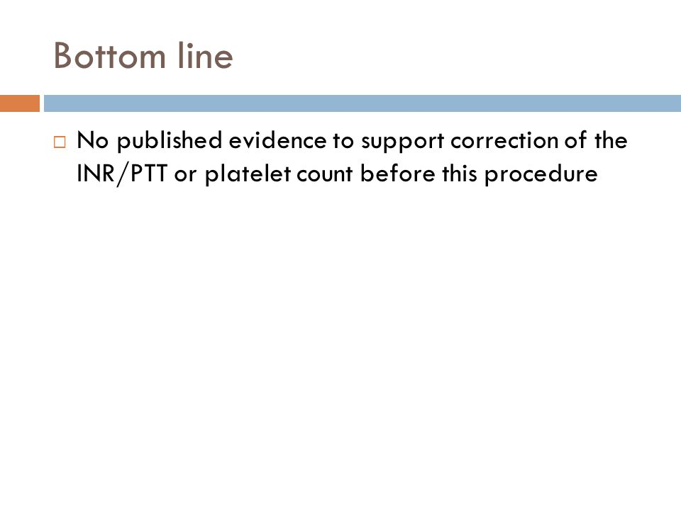Bottom line No published evidence to support correction of the INR/PTT or platelet count before this procedure