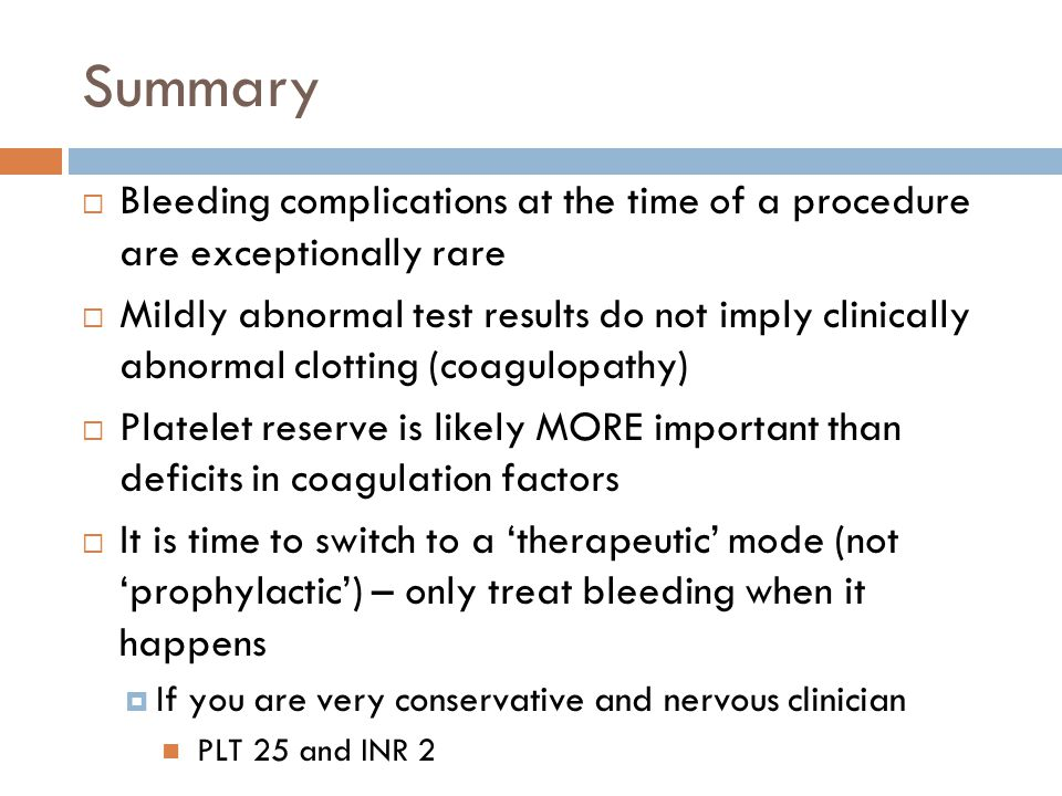 Summary Bleeding complications at the time of a procedure are exceptionally rare Mildly abnormal test results do not imply clinically abnormal clotting (coagulopathy) Platelet reserve is likely MORE important than deficits in coagulation factors It is time to switch to a therapeutic mode (not prophylactic) – only treat bleeding when it happens If you are very conservative and nervous clinician PLT 25 and INR 2