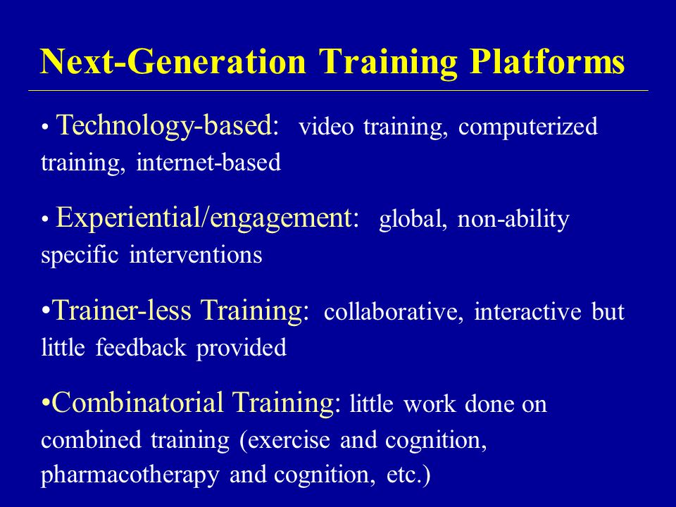 Next-Generation Training Platforms Technology-based: video training, computerized training, internet-based Experiential/engagement: global, non-abilit