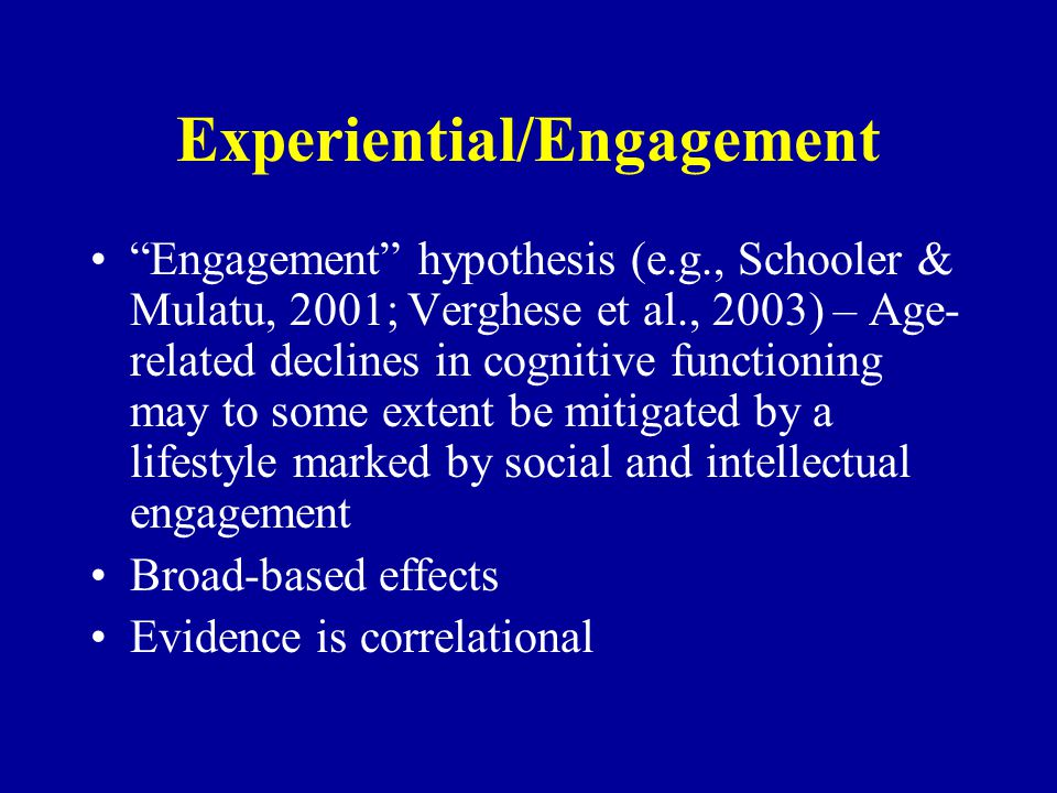 Experiential/Engagement Engagement hypothesis (e.g., Schooler & Mulatu, 2001; Verghese et al., 2003) – Age- related declines in cognitive functioning