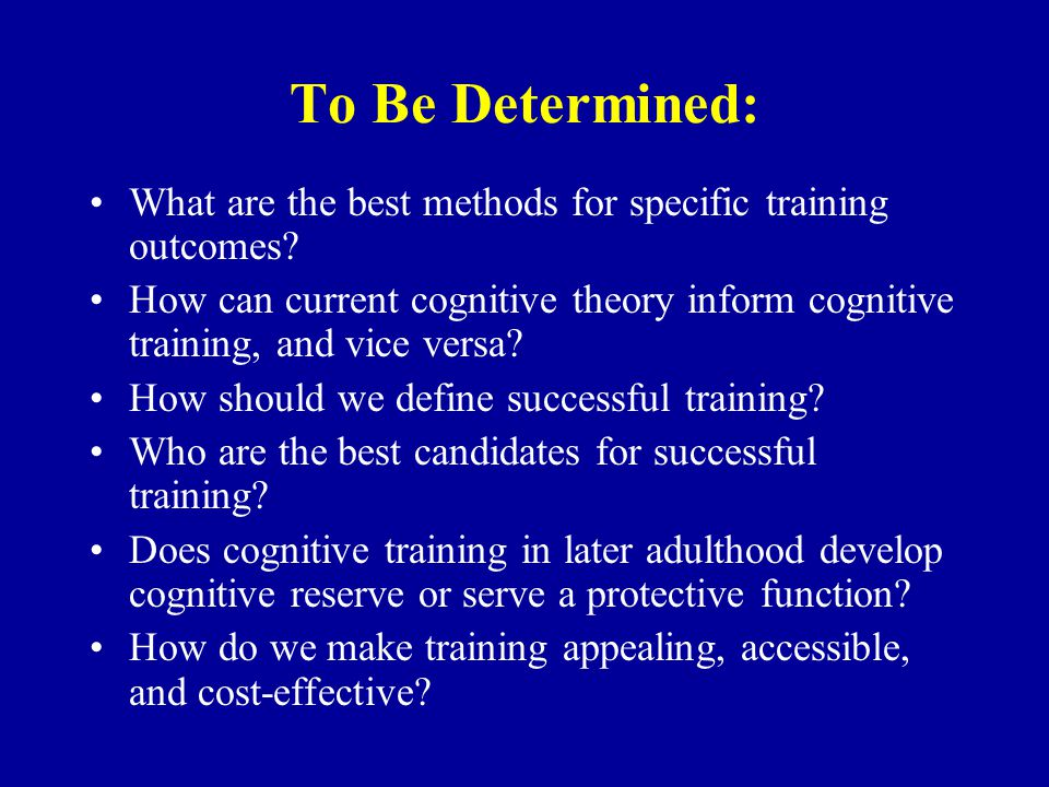 To Be Determined: What are the best methods for specific training outcomes? How can current cognitive theory inform cognitive training, and vice versa