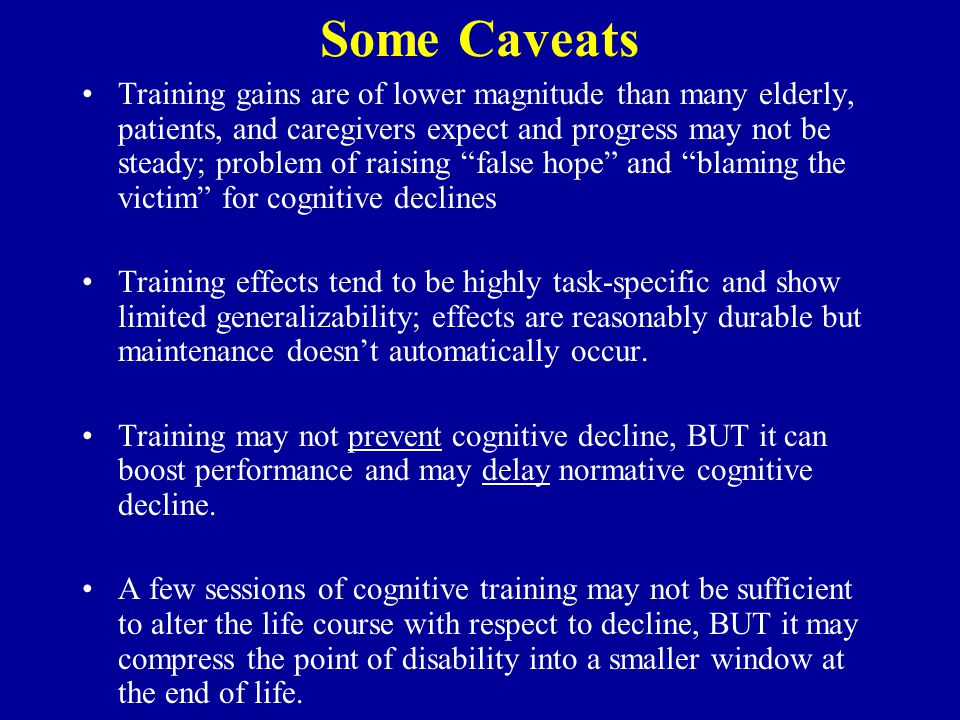Some Caveats Training gains are of lower magnitude than many elderly, patients, and caregivers expect and progress may not be steady; problem of raisi