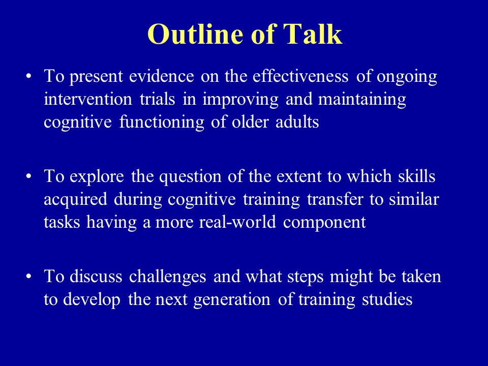 Outline of Talk To present evidence on the effectiveness of ongoing intervention trials in improving and maintaining cognitive functioning of older adults To explore the question of the extent to which skills acquired during cognitive training transfer to similar tasks having a more real-world component To discuss challenges and what steps might be taken to develop the next generation of training studies