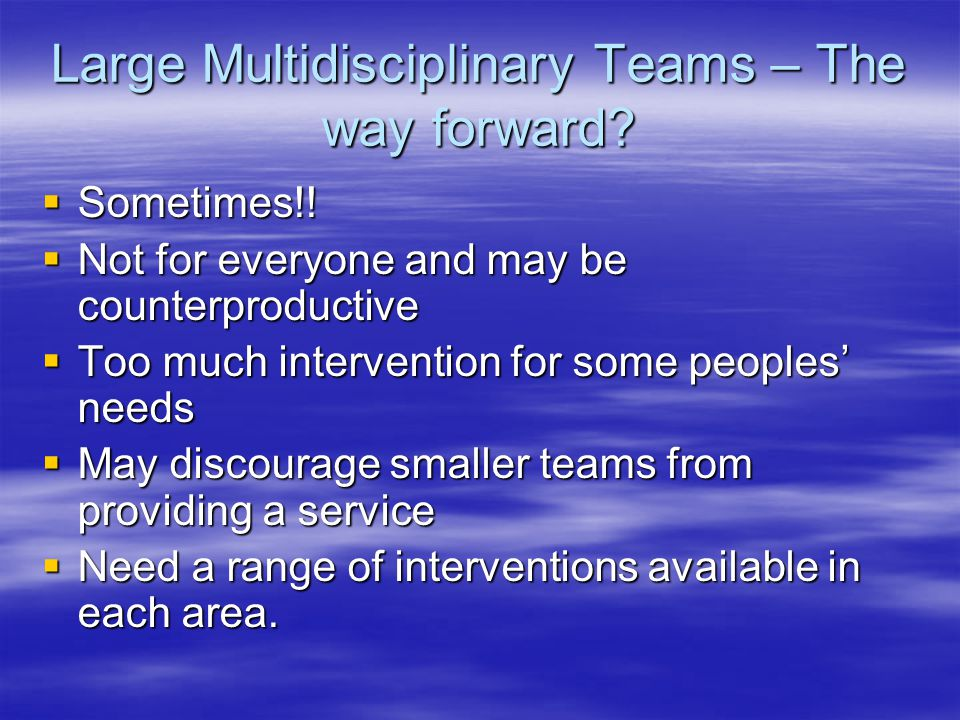 Large Multidisciplinary Teams – The way forward? Sometimes!! Sometimes!! Not for everyone and may be counterproductive Not for everyone and may be cou