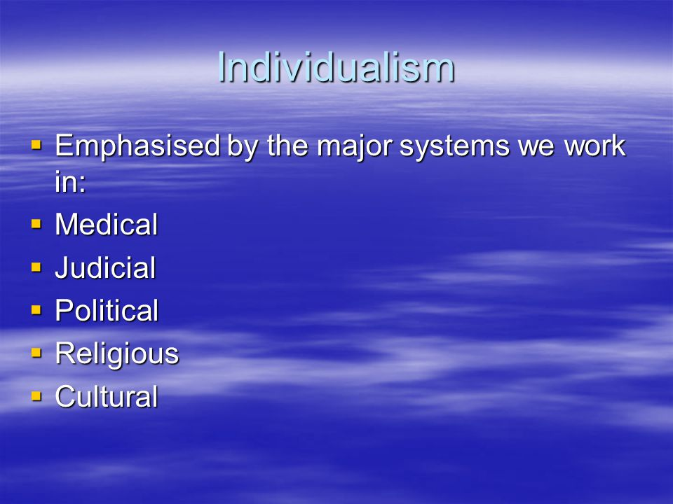 Individualism Emphasised by the major systems we work in: Emphasised by the major systems we work in: Medical Medical Judicial Judicial Political Poli