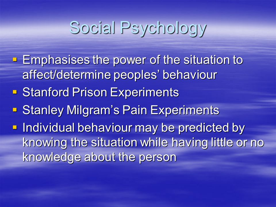 Social Psychology Emphasises the power of the situation to affect/determine peoples behaviour Emphasises the power of the situation to affect/determin