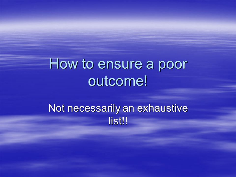 How to ensure a poor outcome! Not necessarily an exhaustive list!!
