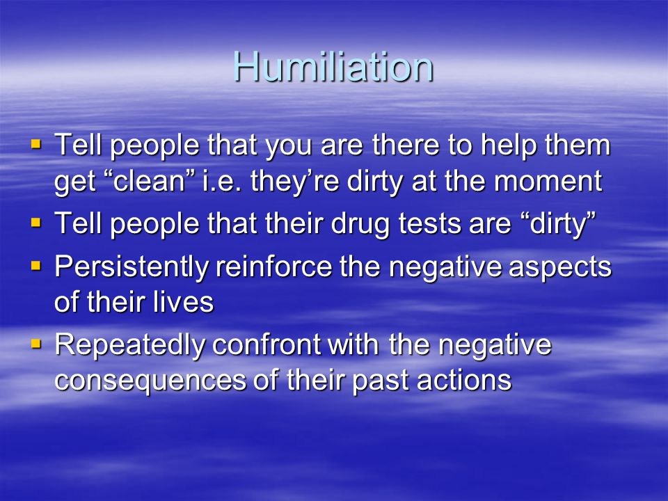 Humiliation Tell people that you are there to help them get clean i.e. theyre dirty at the moment Tell people that you are there to help them get clea