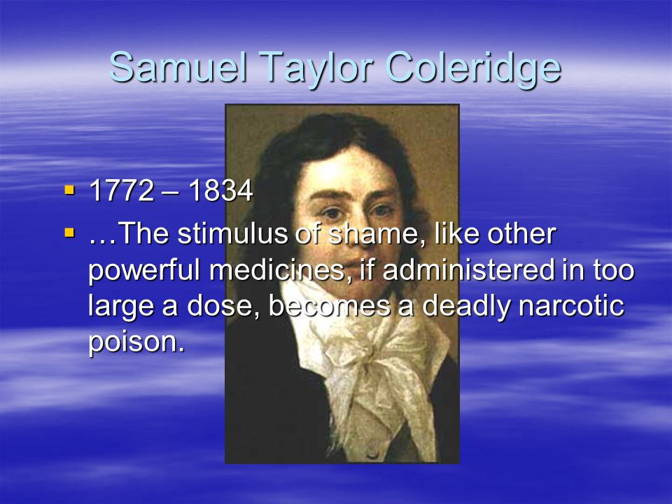 Samuel Taylor Coleridge 1772 – 1834 1772 – 1834 …The stimulus of shame, like other powerful medicines, if administered in too large a dose, becomes a