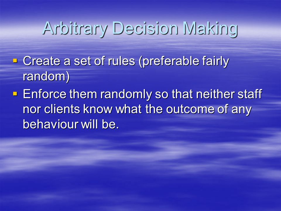Arbitrary Decision Making Create a set of rules (preferable fairly random) Create a set of rules (preferable fairly random) Enforce them randomly so t