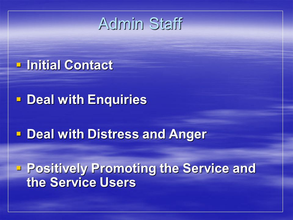 Admin Staff Initial Contact Initial Contact Deal with Enquiries Deal with Enquiries Deal with Distress and Anger Deal with Distress and Anger Positive