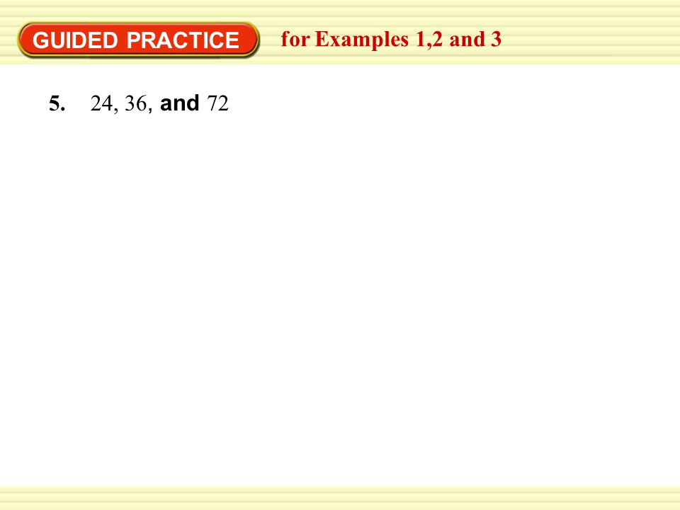 GUIDED PRACTICE for Examples 1,2 and 3 5. 24, 36, and 72