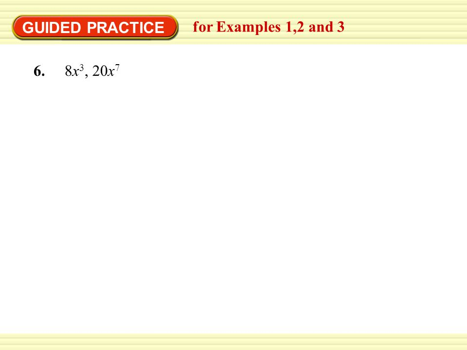 GUIDED PRACTICE for Examples 1,2 and 3 6. 8x 3, 20x 7