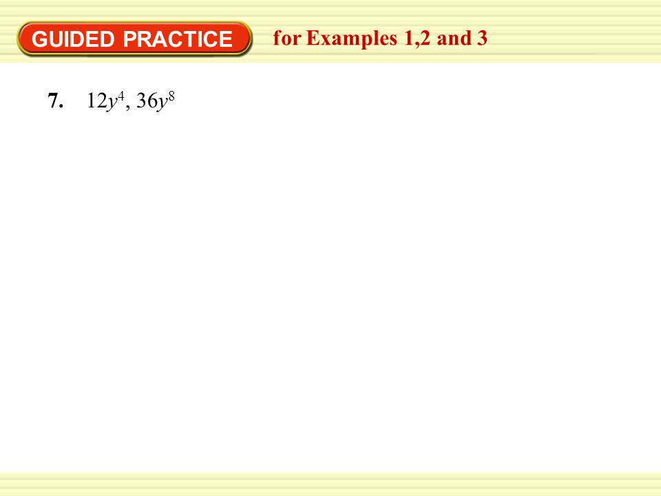 GUIDED PRACTICE for Examples 1,2 and 3 7. 12y 4, 36y 8