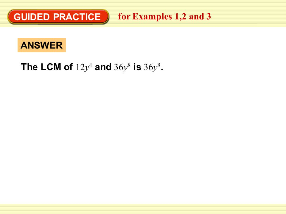 GUIDED PRACTICE for Examples 1,2 and 3 The LCM of 12y 4 and 36y 8 is 36y 8. ANSWER