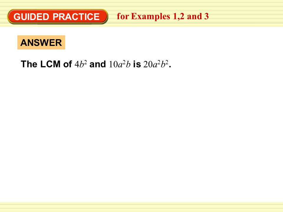 GUIDED PRACTICE for Examples 1,2 and 3 The LCM of 4b 2 and 10a 2 b is 20a 2 b 2. ANSWER