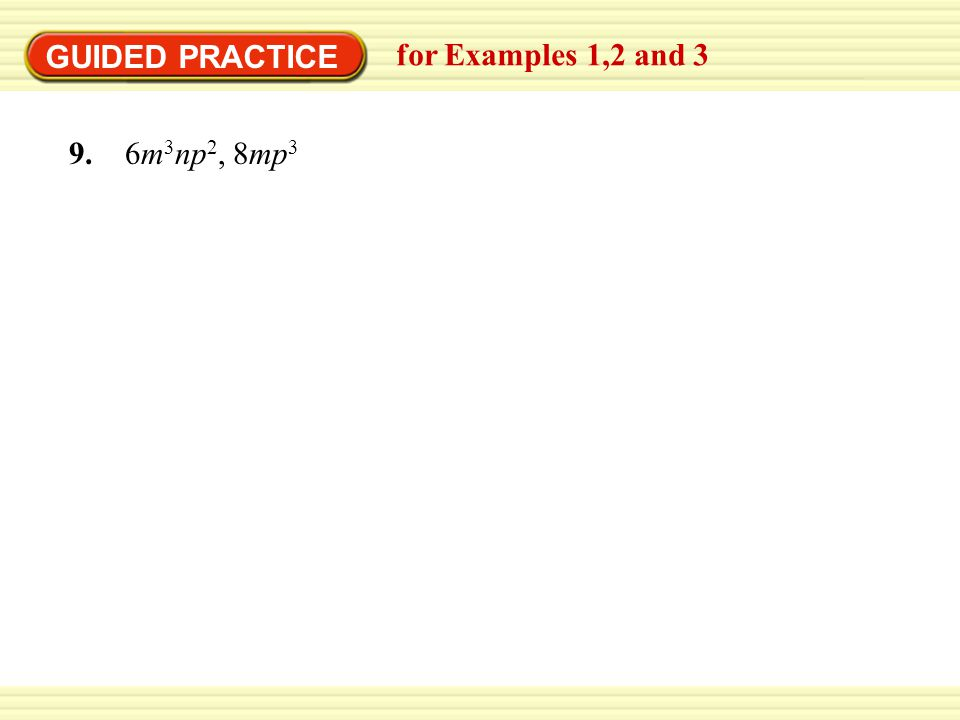 GUIDED PRACTICE for Examples 1,2 and 3 9. 6m 3 np 2, 8mp 3