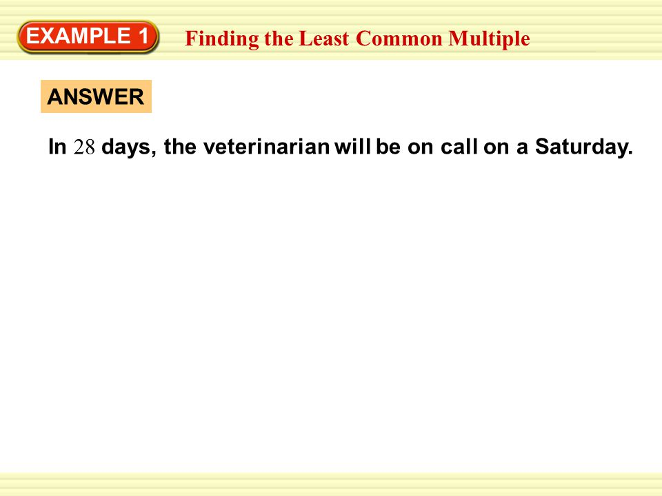 EXAMPLE 1 Finding the Least Common Multiple In 28 days, the veterinarian will be on call on a Saturday. ANSWER