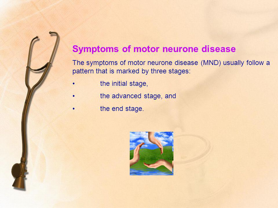 Symptoms of motor neurone disease The symptoms of motor neurone disease (MND) usually follow a pattern that is marked by three stages: the initial sta