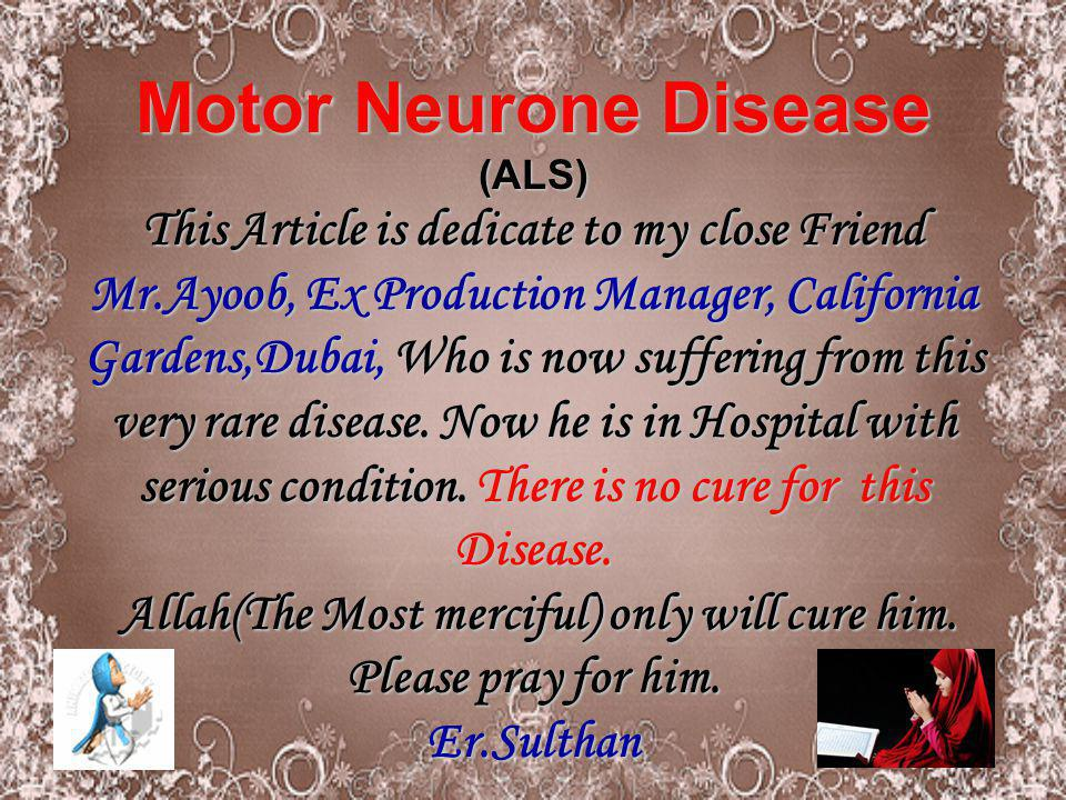 Motor Neurone Disease (ALS) This Article is dedicate to my close Friend Mr.Ayoob, Ex Production Manager, California Gardens,Dubai, Who is now sufferin