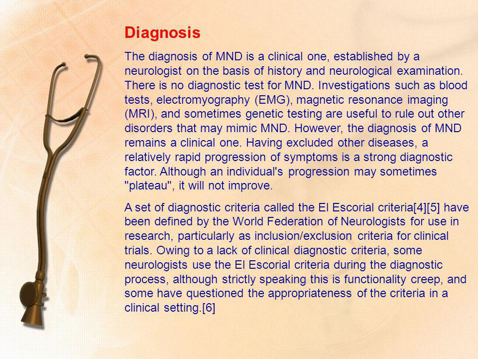 Diagnosis The diagnosis of MND is a clinical one, established by a neurologist on the basis of history and neurological examination. There is no diagn